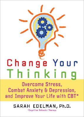 Change Your Thinking By Edelman, Sarah, Ph.D.